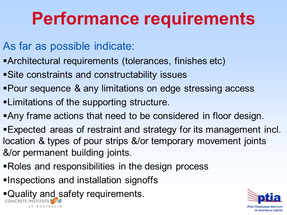 Performance requirements As far as possible indicate:  Architectural requirements (tolerances, finishes etc)  Site constraints and constructability issues  Pour sequence & any limitations on edge stressing access  Limitations of the supporting structure.