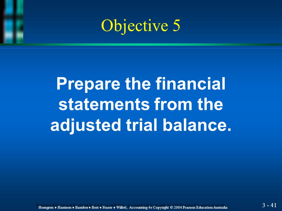 3 - 40 Horngren ♦ Harrison ♦ Bamber ♦ Best ♦ Fraser ♦ Willett, Accounting 4e Copyright © 2004 Pearson Education Australia Adjusted Trial Balance l The adjusting process starts with the unadjusted trial balance.
