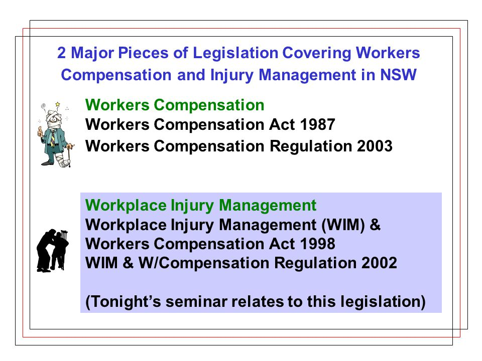 2 Major Pieces of Legislation Covering Workers Compensation and Injury Management in NSW Workers Compensation Workers Compensation Act 1987 Workers Compensation Regulation 2003 Workplace Injury Management Workplace Injury Management (WIM) & Workers Compensation Act 1998 WIM & W/Compensation Regulation 2002 (Tonight's seminar relates to this legislation)