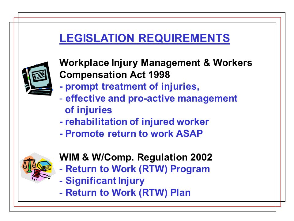 LEGISLATION REQUIREMENTS Workplace Injury Management & Workers Compensation Act 1998 - prompt treatment of injuries, - effective and pro-active management of injuries - rehabilitation of injured worker - Promote return to work ASAP WIM & W/Comp.