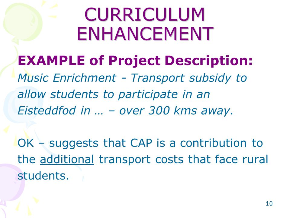 10 CURRICULUM ENHANCEMENT EXAMPLE of Project Description: Music Enrichment - Transport subsidy to allow students to participate in an Eisteddfod in … – over 300 kms away.