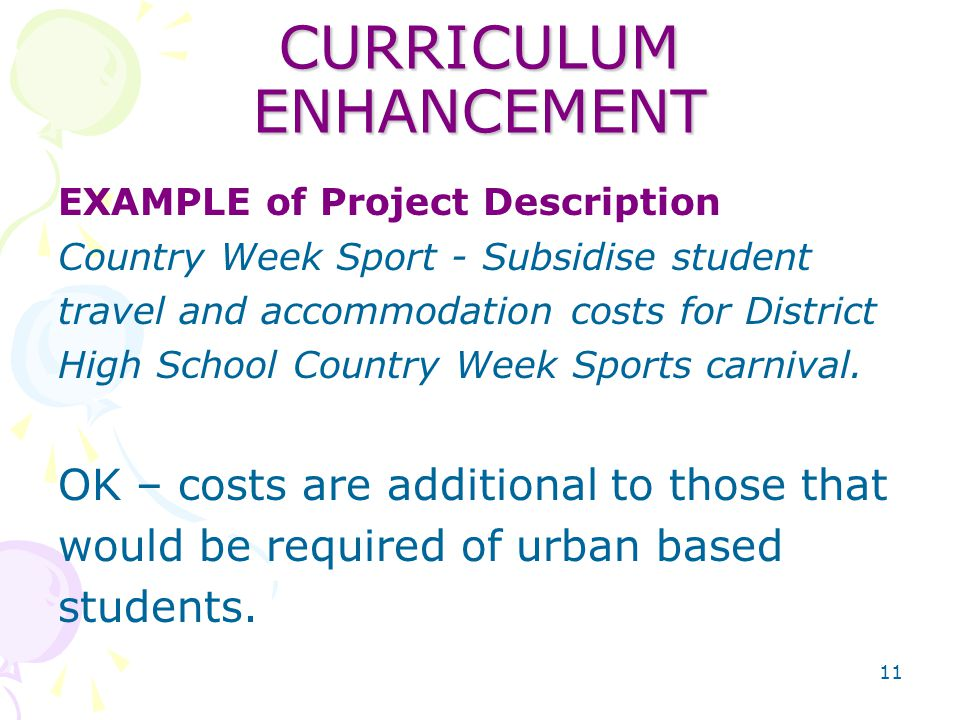 11 CURRICULUM ENHANCEMENT EXAMPLE of Project Description Country Week Sport - Subsidise student travel and accommodation costs for District High School Country Week Sports carnival.