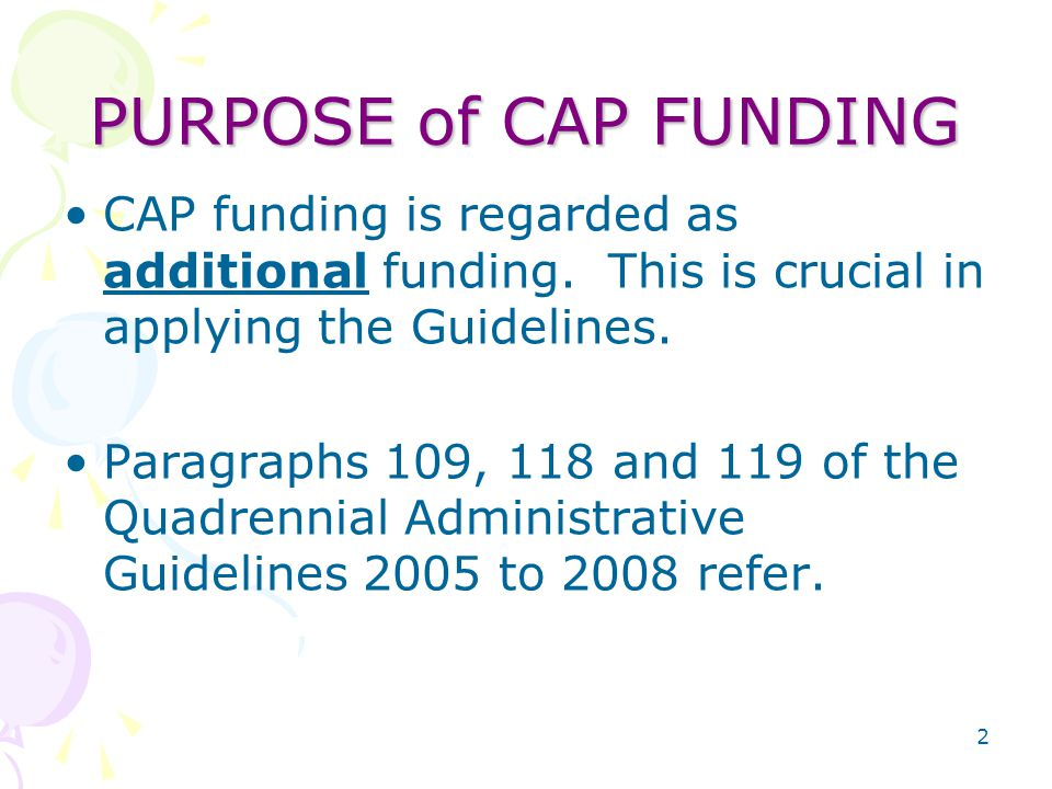 2 PURPOSE of CAP FUNDING CAP funding is regarded as additional funding.