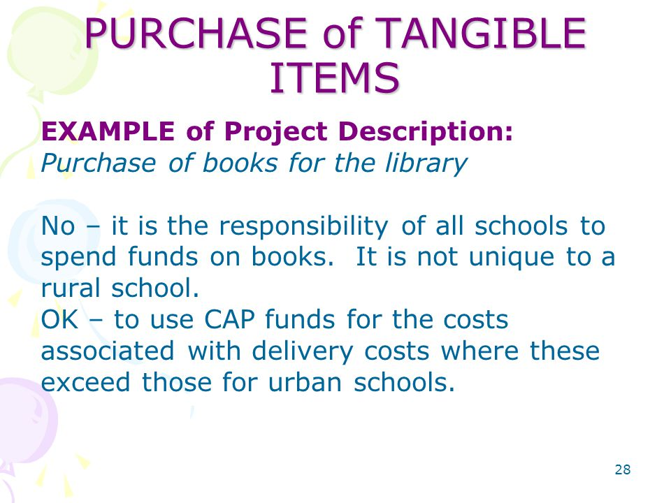 28 PURCHASE of TANGIBLE ITEMS EXAMPLE of Project Description: Purchase of books for the library No – it is the responsibility of all schools to spend funds on books.