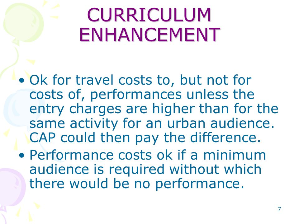 7 CURRICULUM ENHANCEMENT Ok for travel costs to, but not for costs of, performances unless the entry charges are higher than for the same activity for an urban audience.