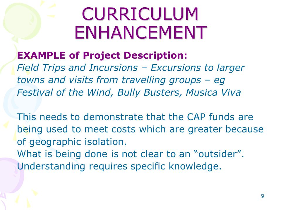 9 CURRICULUM ENHANCEMENT EXAMPLE of Project Description: Field Trips and Incursions – Excursions to larger towns and visits from travelling groups – eg Festival of the Wind, Bully Busters, Musica Viva This needs to demonstrate that the CAP funds are being used to meet costs which are greater because of geographic isolation.