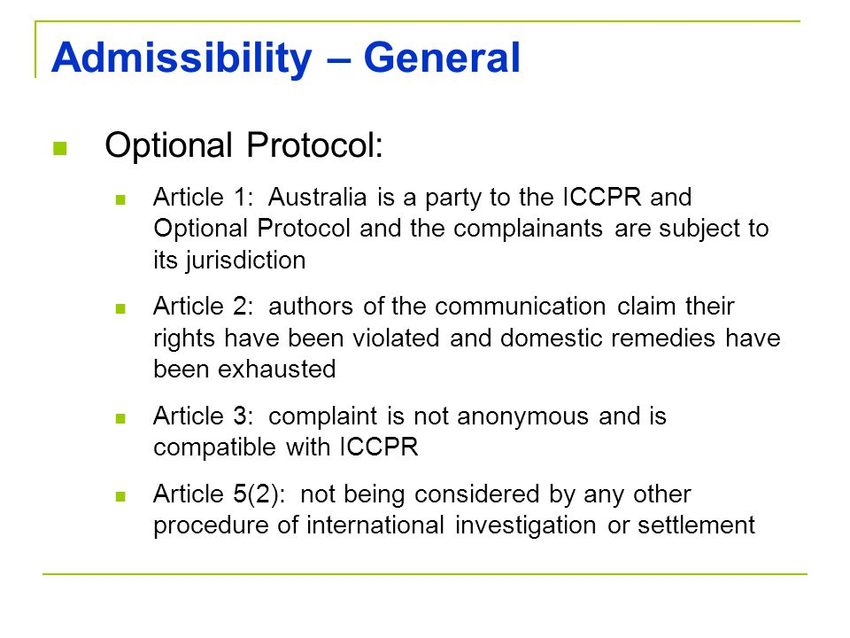 Admissibility – General Optional Protocol: Article 1: Australia is a party to the ICCPR and Optional Protocol and the complainants are subject to its jurisdiction Article 2: authors of the communication claim their rights have been violated and domestic remedies have been exhausted Article 3: complaint is not anonymous and is compatible with ICCPR Article 5(2): not being considered by any other procedure of international investigation or settlement
