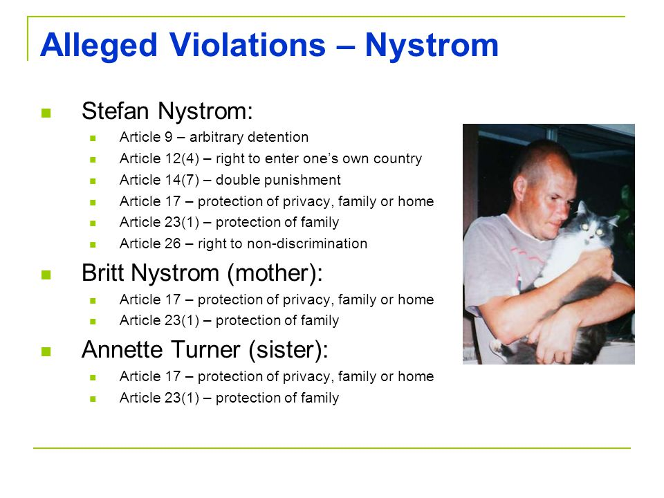Alleged Violations – Nystrom Stefan Nystrom: Article 9 – arbitrary detention Article 12(4) – right to enter one's own country Article 14(7) – double punishment Article 17 – protection of privacy, family or home Article 23(1) – protection of family Article 26 – right to non-discrimination Britt Nystrom (mother): Article 17 – protection of privacy, family or home Article 23(1) – protection of family Annette Turner (sister): Article 17 – protection of privacy, family or home Article 23(1) – protection of family