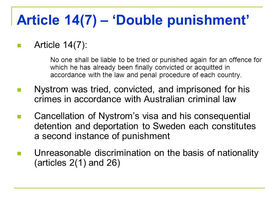 Article 14(7) – 'Double punishment' Article 14(7): No one shall be liable to be tried or punished again for an offence for which he has already been finally convicted or acquitted in accordance with the law and penal procedure of each country.