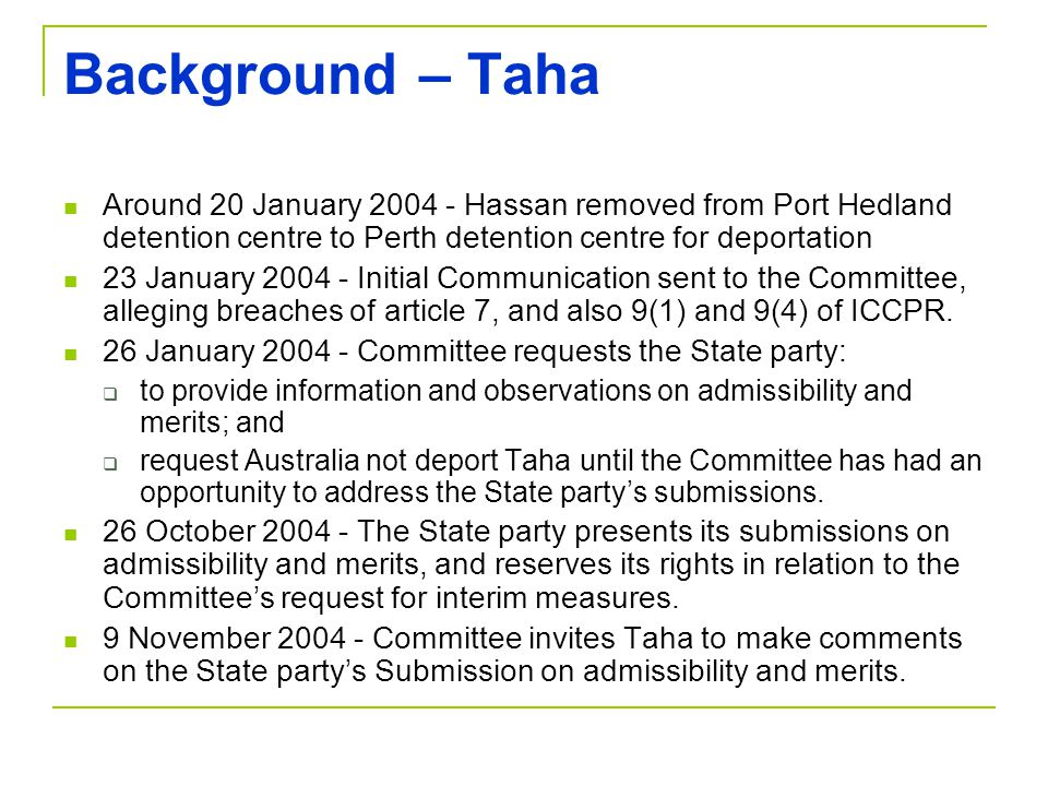 Background – Taha Around 20 January 2004 - Hassan removed from Port Hedland detention centre to Perth detention centre for deportation 23 January 2004 - Initial Communication sent to the Committee, alleging breaches of article 7, and also 9(1) and 9(4) of ICCPR.