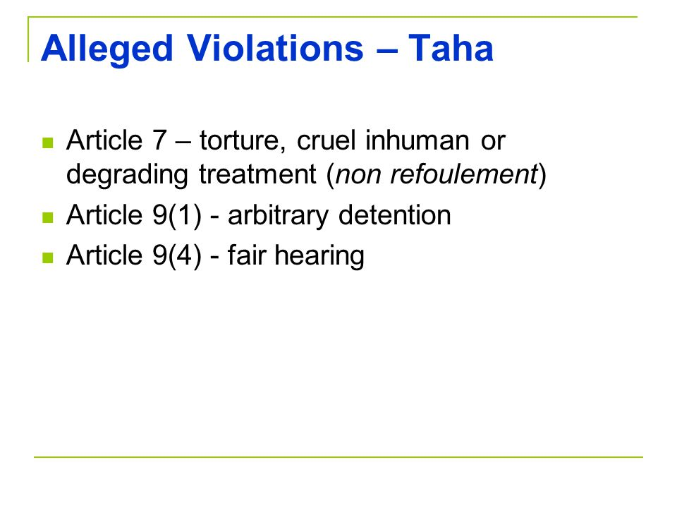 Alleged Violations – Taha Article 7 – torture, cruel inhuman or degrading treatment (non refoulement) Article 9(1) - arbitrary detention Article 9(4) - fair hearing