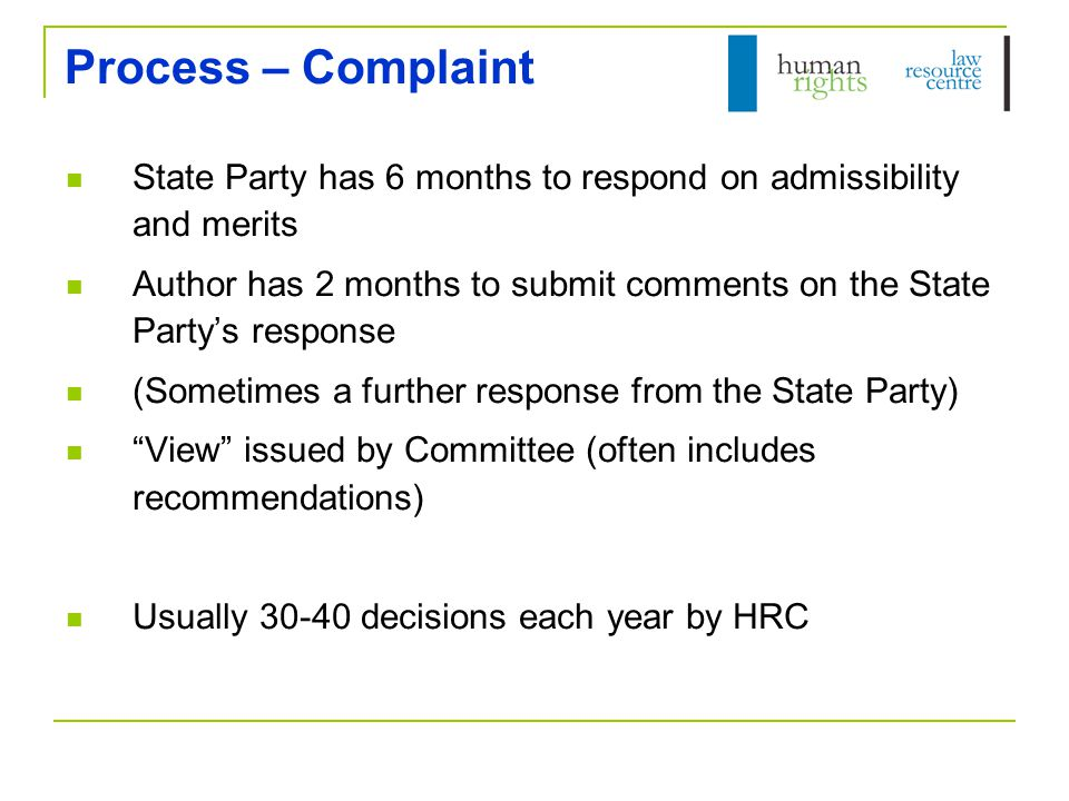 Process – Complaint State Party has 6 months to respond on admissibility and merits Author has 2 months to submit comments on the State Party's response (Sometimes a further response from the State Party) View issued by Committee (often includes recommendations) Usually 30-40 decisions each year by HRC
