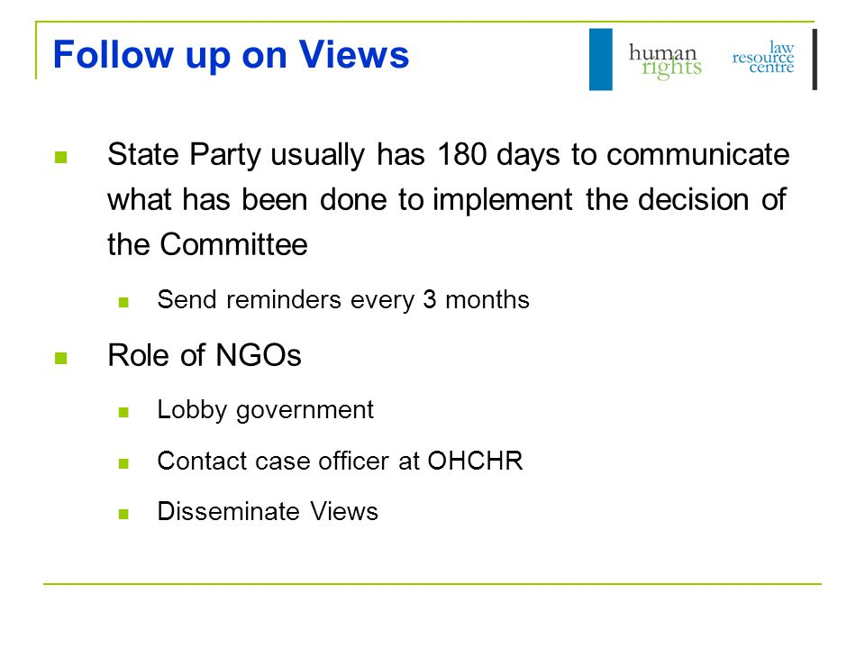 Follow up on Views State Party usually has 180 days to communicate what has been done to implement the decision of the Committee Send reminders every 3 months Role of NGOs Lobby government Contact case officer at OHCHR Disseminate Views