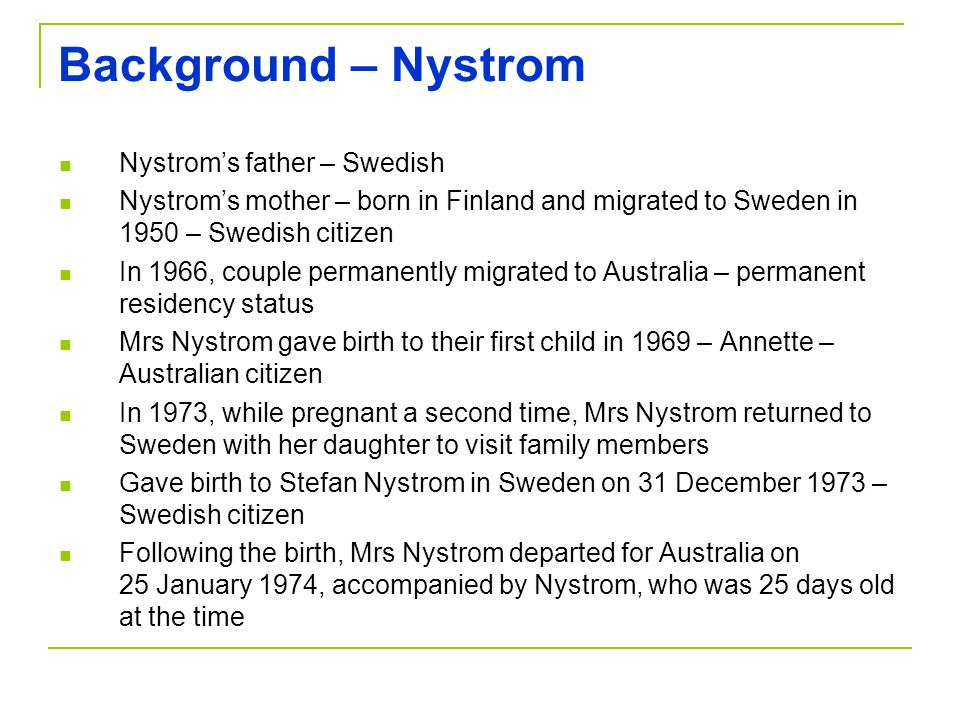 Background – Nystrom Nystrom's father – Swedish Nystrom's mother – born in Finland and migrated to Sweden in 1950 – Swedish citizen In 1966, couple permanently migrated to Australia – permanent residency status Mrs Nystrom gave birth to their first child in 1969 – Annette – Australian citizen In 1973, while pregnant a second time, Mrs Nystrom returned to Sweden with her daughter to visit family members Gave birth to Stefan Nystrom in Sweden on 31 December 1973 – Swedish citizen Following the birth, Mrs Nystrom departed for Australia on 25 January 1974, accompanied by Nystrom, who was 25 days old at the time
