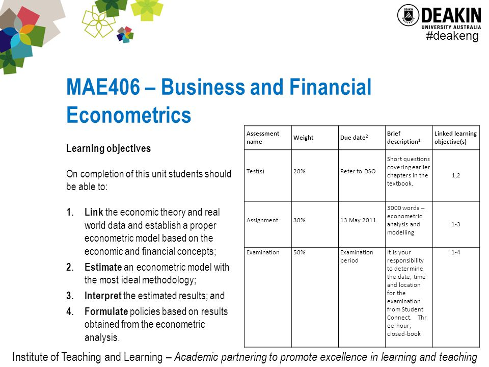 Institute of Teaching and Learning – Academic partnering to promote excellence in learning and teaching #deakeng MAE406 – Business and Financial Econometrics Learning objectives On completion of this unit students should be able to: 1.