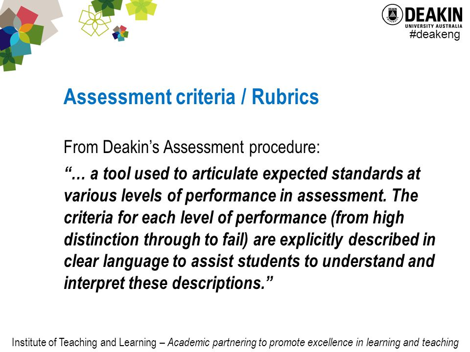 Institute of Teaching and Learning – Academic partnering to promote excellence in learning and teaching #deakeng Assessment criteria / Rubrics From Deakin's Assessment procedure: … a tool used to articulate expected standards at various levels of performance in assessment.