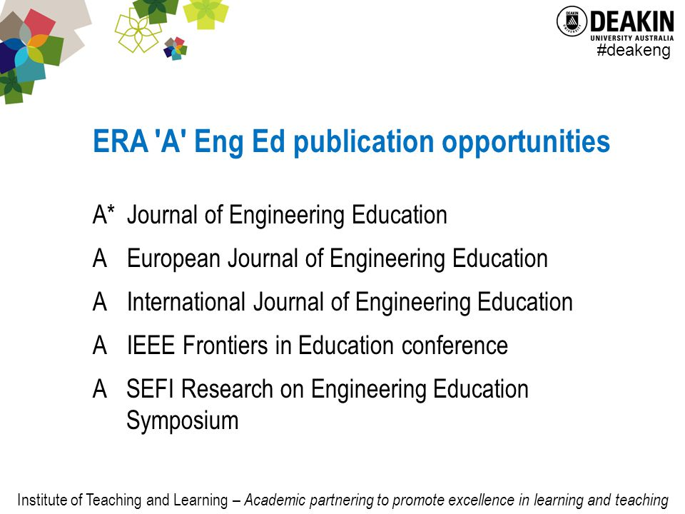 Institute of Teaching and Learning – Academic partnering to promote excellence in learning and teaching #deakeng ERA A Eng Ed publication opportunities A*Journal of Engineering Education AEuropean Journal of Engineering Education AInternational Journal of Engineering Education AIEEE Frontiers in Education conference ASEFI Research on Engineering Education Symposium