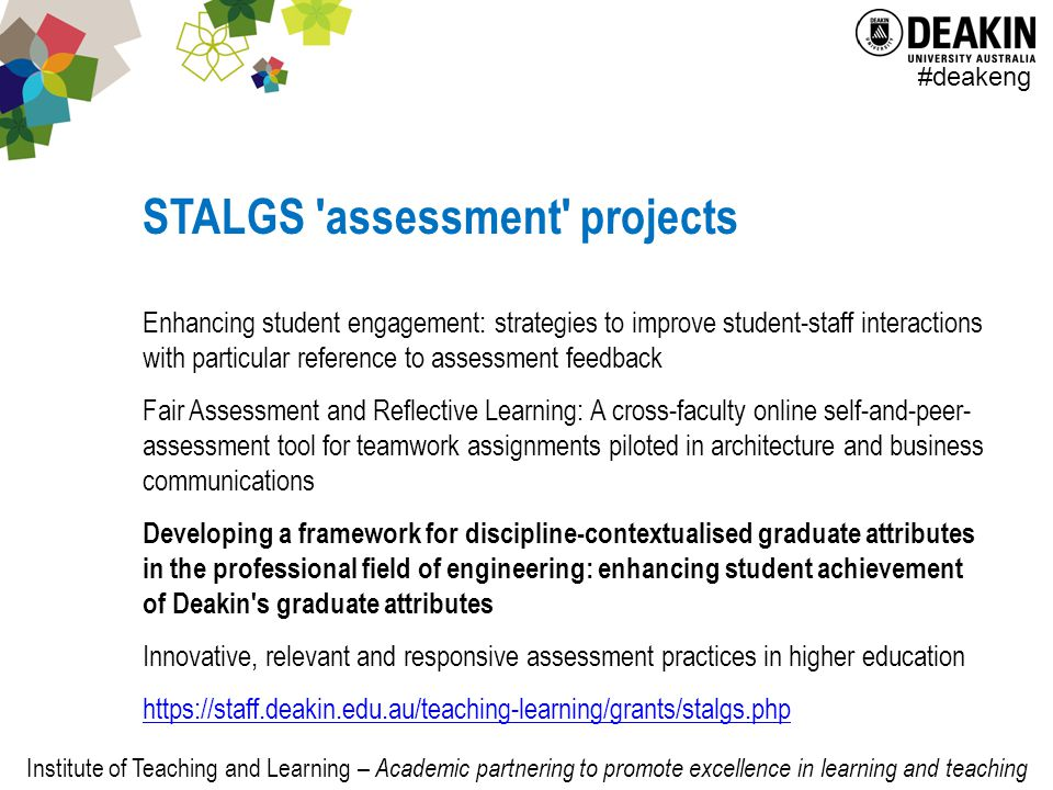 Institute of Teaching and Learning – Academic partnering to promote excellence in learning and teaching #deakeng STALGS assessment projects Enhancing student engagement: strategies to improve student-staff interactions with particular reference to assessment feedback Fair Assessment and Reflective Learning: A cross-faculty online self-and-peer- assessment tool for teamwork assignments piloted in architecture and business communications Developing a framework for discipline-contextualised graduate attributes in the professional field of engineering: enhancing student achievement of Deakin s graduate attributes Innovative, relevant and responsive assessment practices in higher education https://staff.deakin.edu.au/teaching-learning/grants/stalgs.php