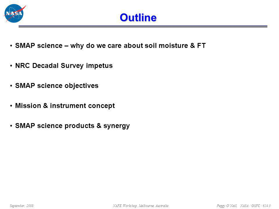Peggy O'Neill, NASA / GSFC / 614.3 September, 2008NAFE Workshop, Melbourne, Australia Outline SMAP science – why do we care about soil moisture & FT NRC Decadal Survey impetus SMAP science objectives Mission & instrument concept SMAP science products & synergy