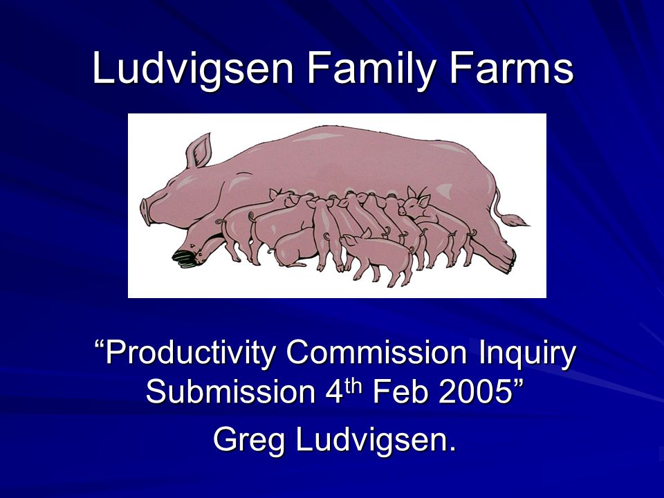 Ludvigsen Family Farms Productivity Commission Inquiry Submission 4 th Feb 2005 Greg Ludvigsen.
