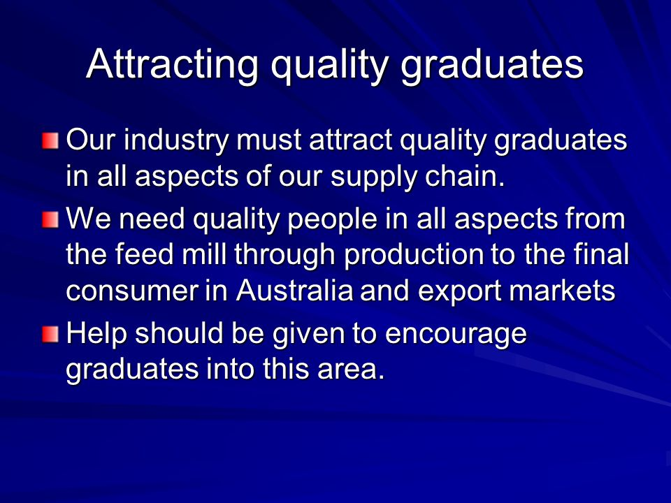 Attracting quality graduates Our industry must attract quality graduates in all aspects of our supply chain.