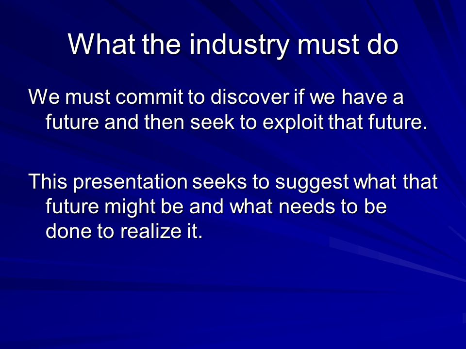What the industry must do We must commit to discover if we have a future and then seek to exploit that future.