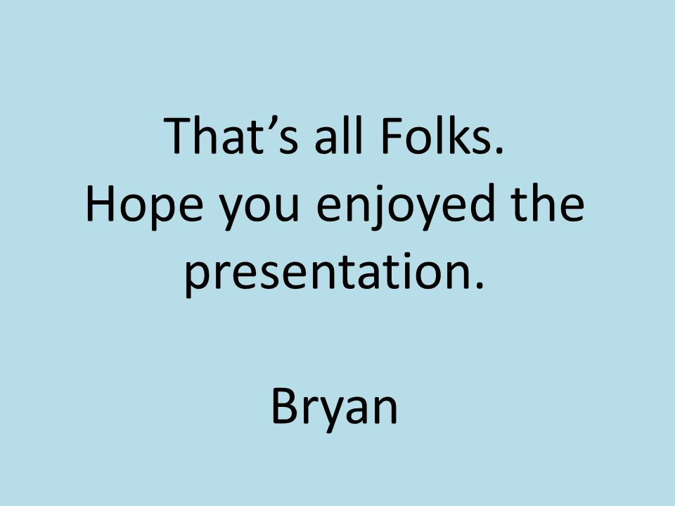 That's all Folks. Hope you enjoyed the presentation. Bryan