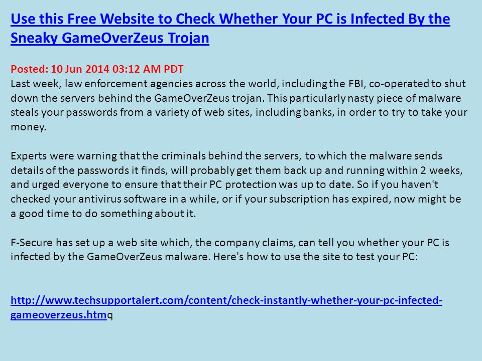 Use this Free Website to Check Whether Your PC is Infected By the Sneaky GameOverZeus Trojan Posted: 10 Jun 2014 03:12 AM PDT Last week, law enforcement agencies across the world, including the FBI, co-operated to shut down the servers behind the GameOverZeus trojan.
