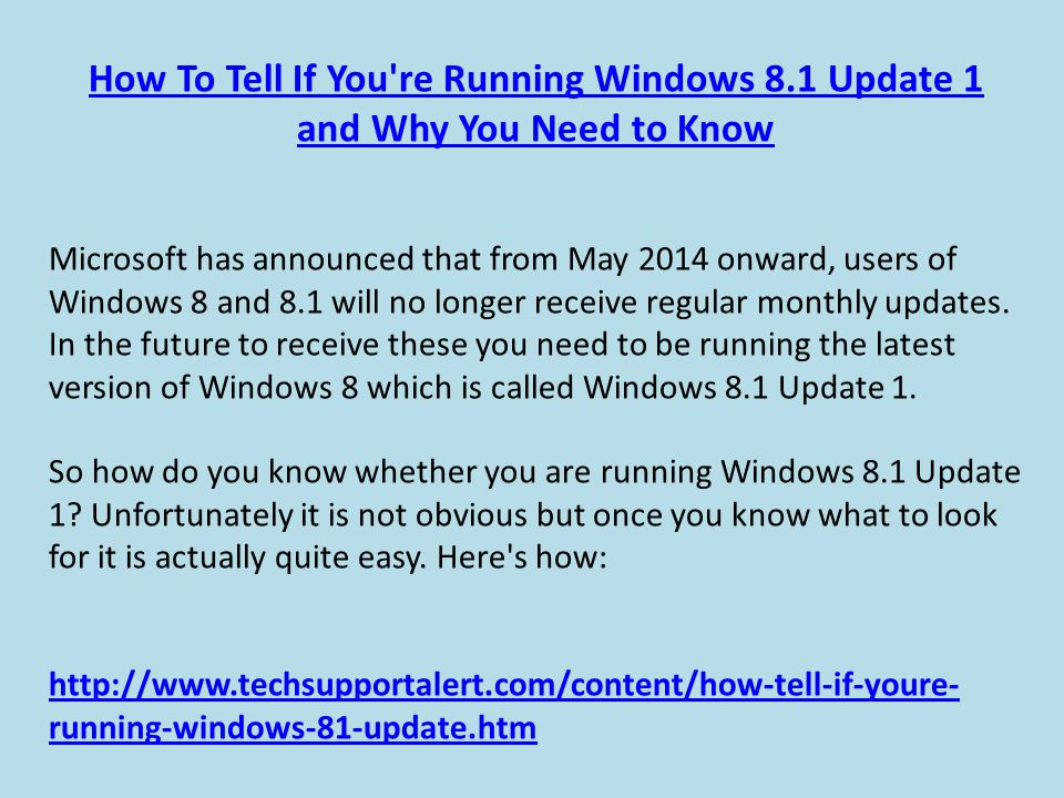 How To Tell If You re Running Windows 8.1 Update 1 and Why You Need to Know Microsoft has announced that from May 2014 onward, users of Windows 8 and 8.1 will no longer receive regular monthly updates.