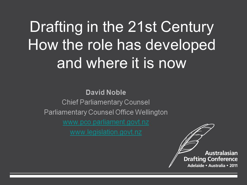 Drafting in the 21st Century How the role has developed and where it is now David Noble Chief Parliamentary Counsel Parliamentary Counsel Office Wellington www.pco.parliament.govt.nz www.legislation.govt.nz