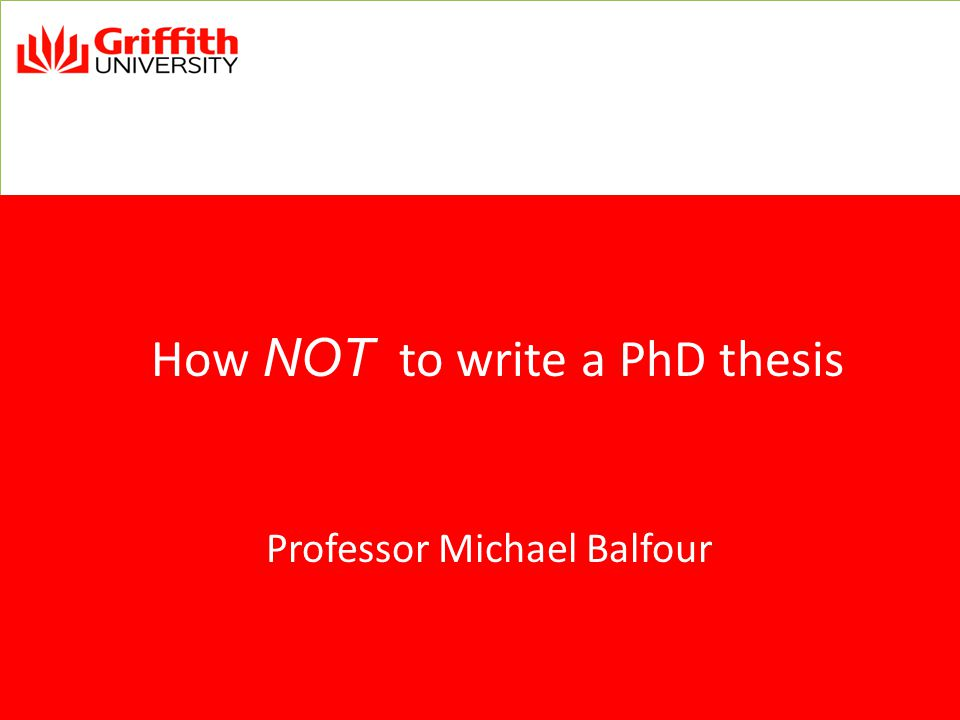 How NOT to write a PhD thesis Professor Michael Balfour