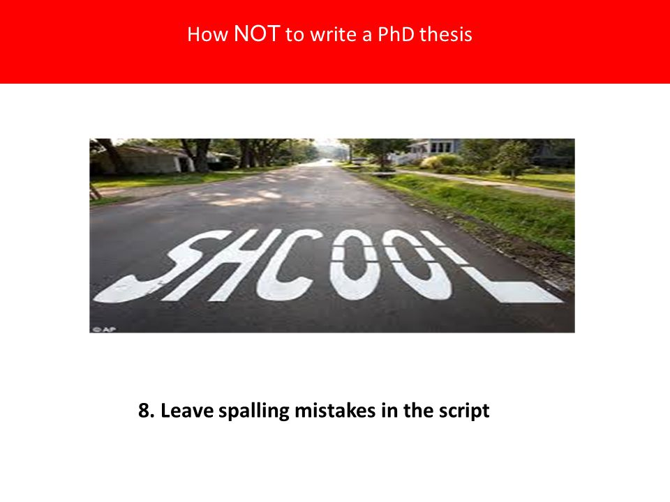 8. Leave spalling mistakes in the script How NOT to write a PhD thesis