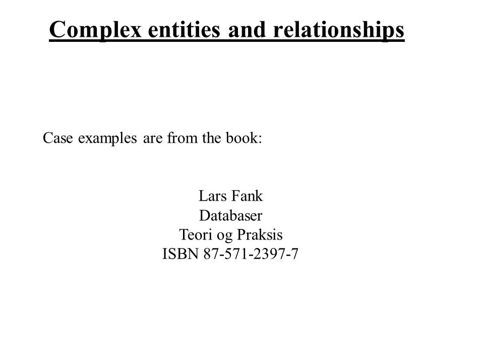 Complex entities and relationships Case examples are from the book: Lars Fank Databaser Teori og Praksis ISBN 87-571-2397-7