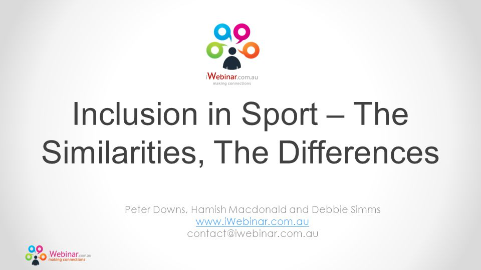 Inclusion in Sport – The Similarities, The Differences Peter Downs, Hamish Macdonald and Debbie Simms www.iWebinar.com.au contact@iwebinar.com.au