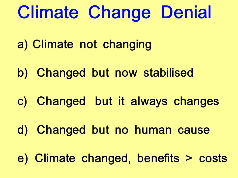 Climate Change Denial a) Climate not changing b)Changed but now stabilised c)Changed but it always changes d)Changed but no human cause e) Climate changed, benefits > costs