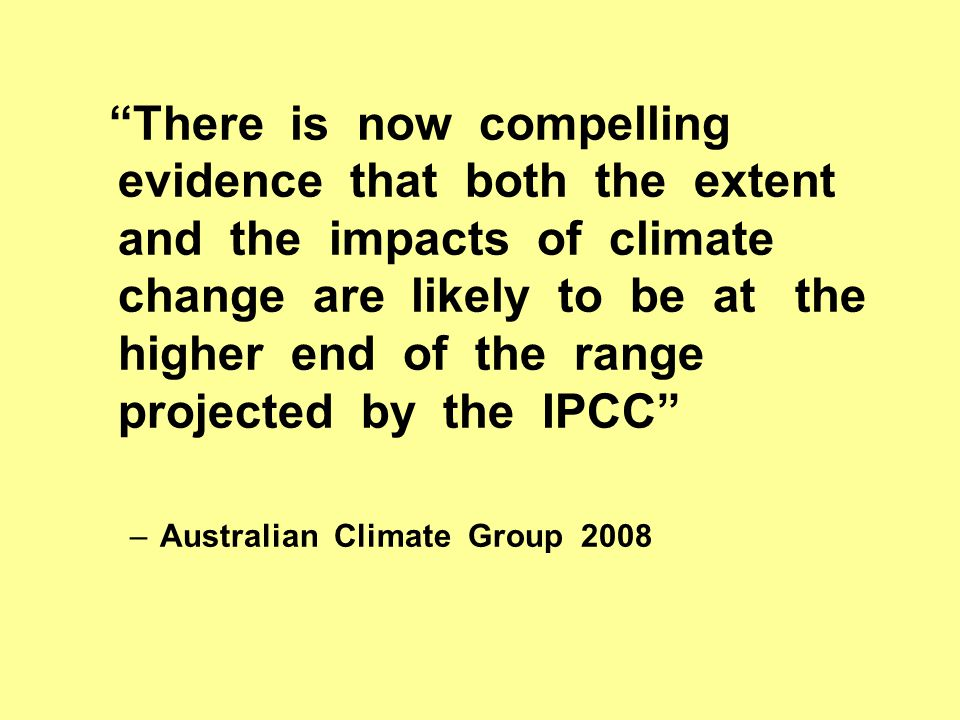 There is now compelling evidence that both the extent and the impacts of climate change are likely to be at the higher end of the range projected by the IPCC –Australian Climate Group 2008