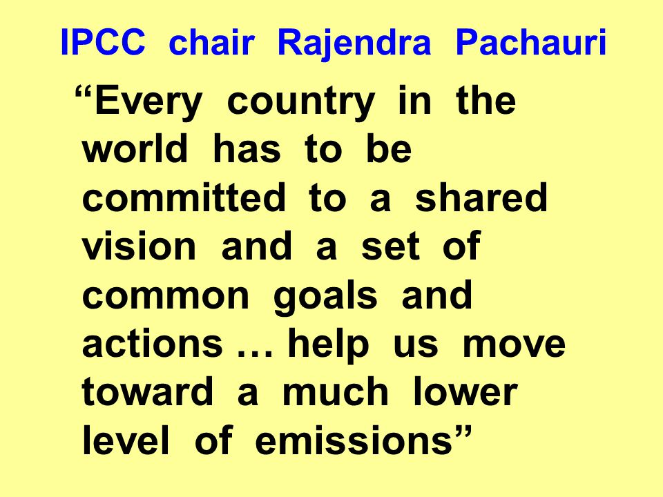 IPCC chair Rajendra Pachauri Every country in the world has to be committed to a shared vision and a set of common goals and actions … help us move toward a much lower level of emissions