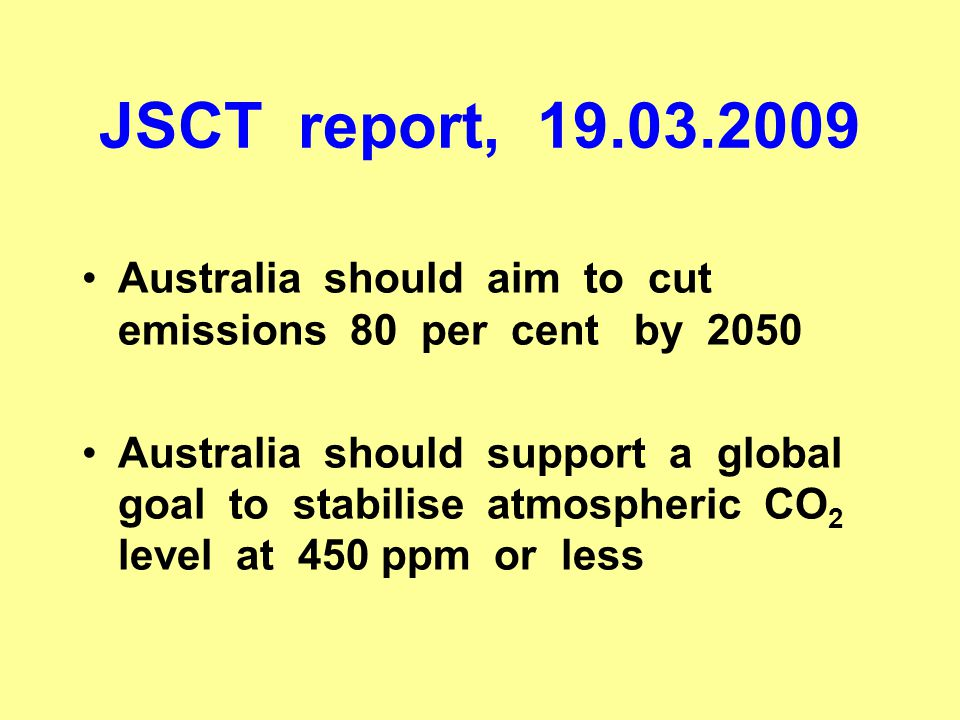 JSCT report, 19.03.2009 Australia should aim to cut emissions 80 per cent by 2050 Australia should support a global goal to stabilise atmospheric CO 2 level at 450 ppm or less