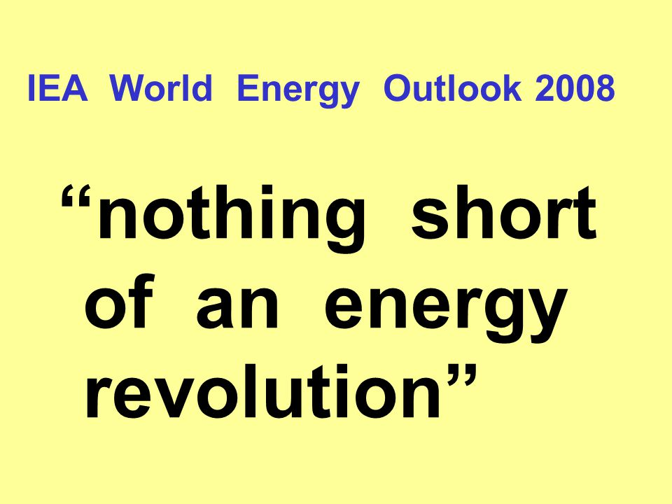 IEA World Energy Outlook 2008 nothing short of an energy revolution