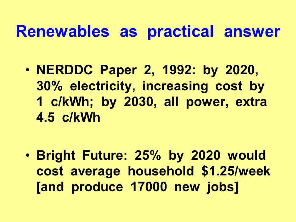 Renewables as practical answer NERDDC Paper 2, 1992: by 2020, 30% electricity, increasing cost by 1 c/kWh; by 2030, all power, extra 4.5 c/kWh Bright Future: 25% by 2020 would cost average household $1.25/week [and produce 17000 new jobs]