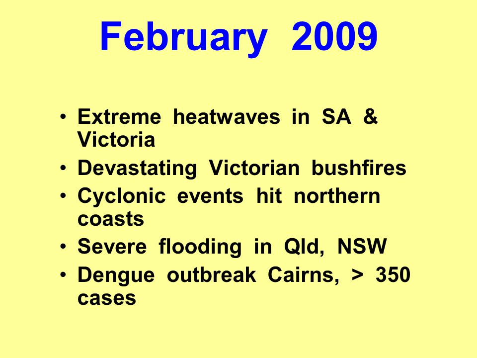February 2009 Extreme heatwaves in SA & Victoria Devastating Victorian bushfires Cyclonic events hit northern coasts Severe flooding in Qld, NSW Dengue outbreak Cairns, > 350 cases
