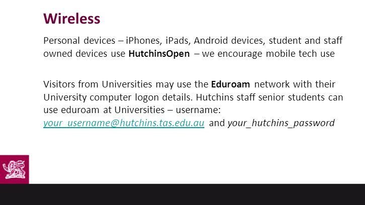 Wireless Personal devices – iPhones, iPads, Android devices, student and staff owned devices use HutchinsOpen – we encourage mobile tech use Visitors from Universities may use the Eduroam network with their University computer logon details.