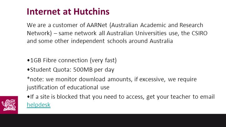 Internet at Hutchins We are a customer of AARNet (Australian Academic and Research Network) – same network all Australian Universities use, the CSIRO and some other independent schools around Australia 1GB Fibre connection (very fast) Student Quota: 500MB per day *note: we monitor download amounts, if excessive, we require justification of educational use If a site is blocked that you need to access, get your teacher to email helpdesk helpdesk