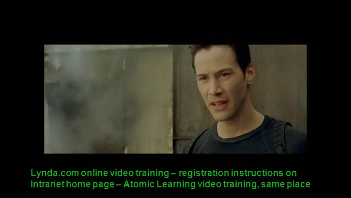 Lynda.com online video training – registration instructions on Intranet home page – Atomic Learning video training, same place
