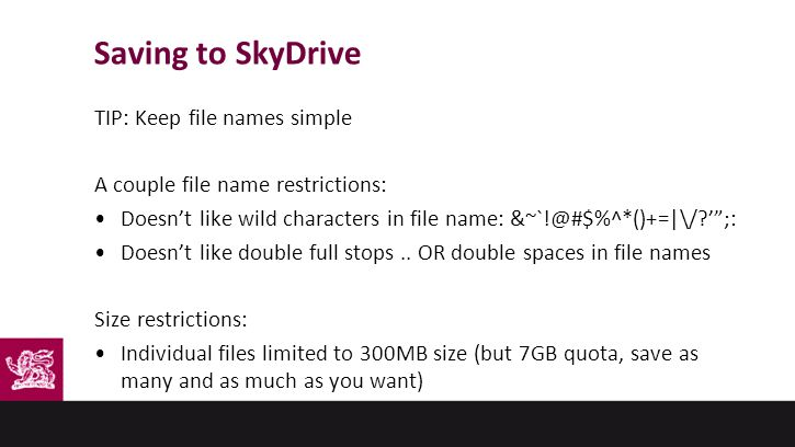 Saving to SkyDrive TIP: Keep file names simple A couple file name restrictions: Doesn't like wild characters in file name: &~`!@#$%^*()+=|\/ ' ;: Doesn't like double full stops..