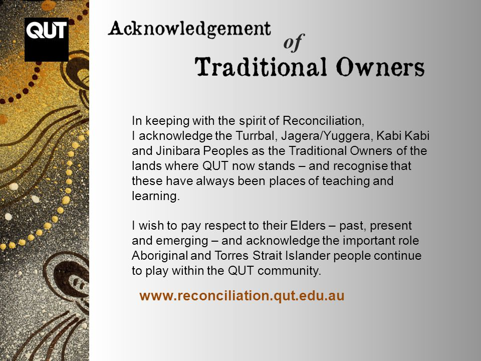 In keeping with the spirit of Reconciliation, I acknowledge the Turrbal, Jagera/Yuggera, Kabi Kabi and Jinibara Peoples as the Traditional Owners of the lands where QUT now stands – and recognise that these have always been places of teaching and learning.