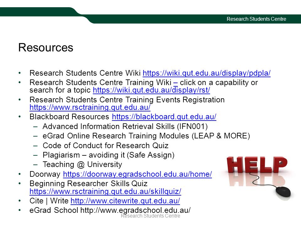 Research Students Centre Resources Research Students Centre Wiki https://wiki.qut.edu.au/display/pdpla/https://wiki.qut.edu.au/display/pdpla/ Research Students Centre Training Wiki – click on a capability or search for a topic https://wiki.qut.edu.au/display/rst/–https://wiki.qut.edu.au/display/rst/ Research Students Centre Training Events Registration https://www.rsctraining.qut.edu.au/ https://www.rsctraining.qut.edu.au/ Blackboard Resources https://blackboard.qut.edu.au/https://blackboard.qut.edu.au/ –Advanced Information Retrieval Skills (IFN001) –eGrad Online Research Training Modules (LEAP & MORE) –Code of Conduct for Research Quiz –Plagiarism – avoiding it (Safe Assign) –Teaching @ University Doorway https://doorway.egradschool.edu.au/home/https://doorway.egradschool.edu.au/home/ Beginning Researcher Skills Quiz https://www.rsctraining.qut.edu.au/skillquiz/ https://www.rsctraining.qut.edu.au/skillquiz/ Cite | Write http://www.citewrite.qut.edu.au/http://www.citewrite.qut.edu.au/ eGrad School http://www.egradschool.edu.au/ Research Students Centre
