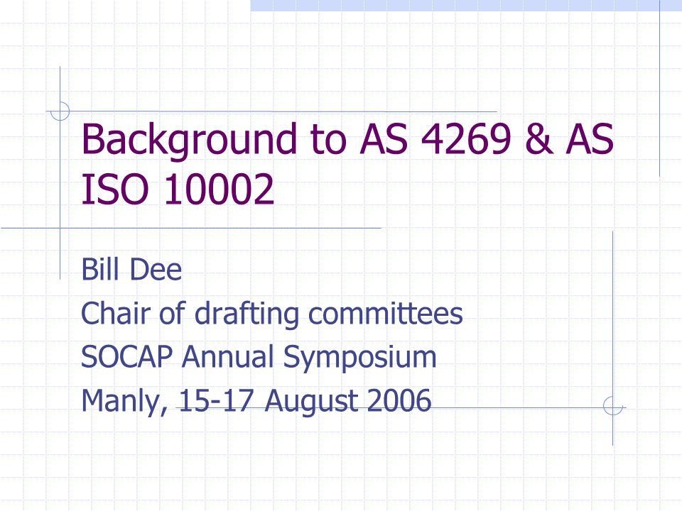 Background to AS 4269 & AS ISO 10002 Bill Dee Chair of drafting committees SOCAP Annual Symposium Manly, 15-17 August 2006