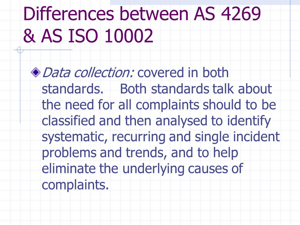 Differences between AS 4269 & AS ISO 10002 Data collection: covered in both standards.