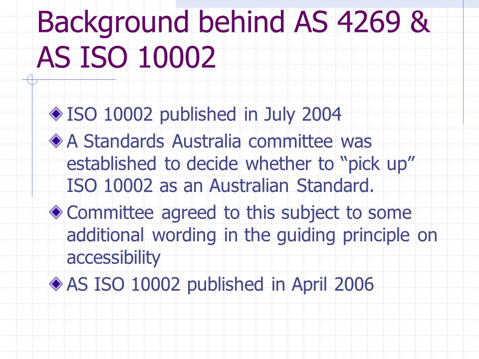 Background behind AS 4269 & AS ISO 10002 ISO 10002 published in July 2004 A Standards Australia committee was established to decide whether to pick up ISO 10002 as an Australian Standard.